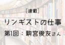 [リンギストの仕事]第1回:駒宮俊友さん ― コミュニケーターの役割、優秀な翻訳者が生まれる土壌を作る
